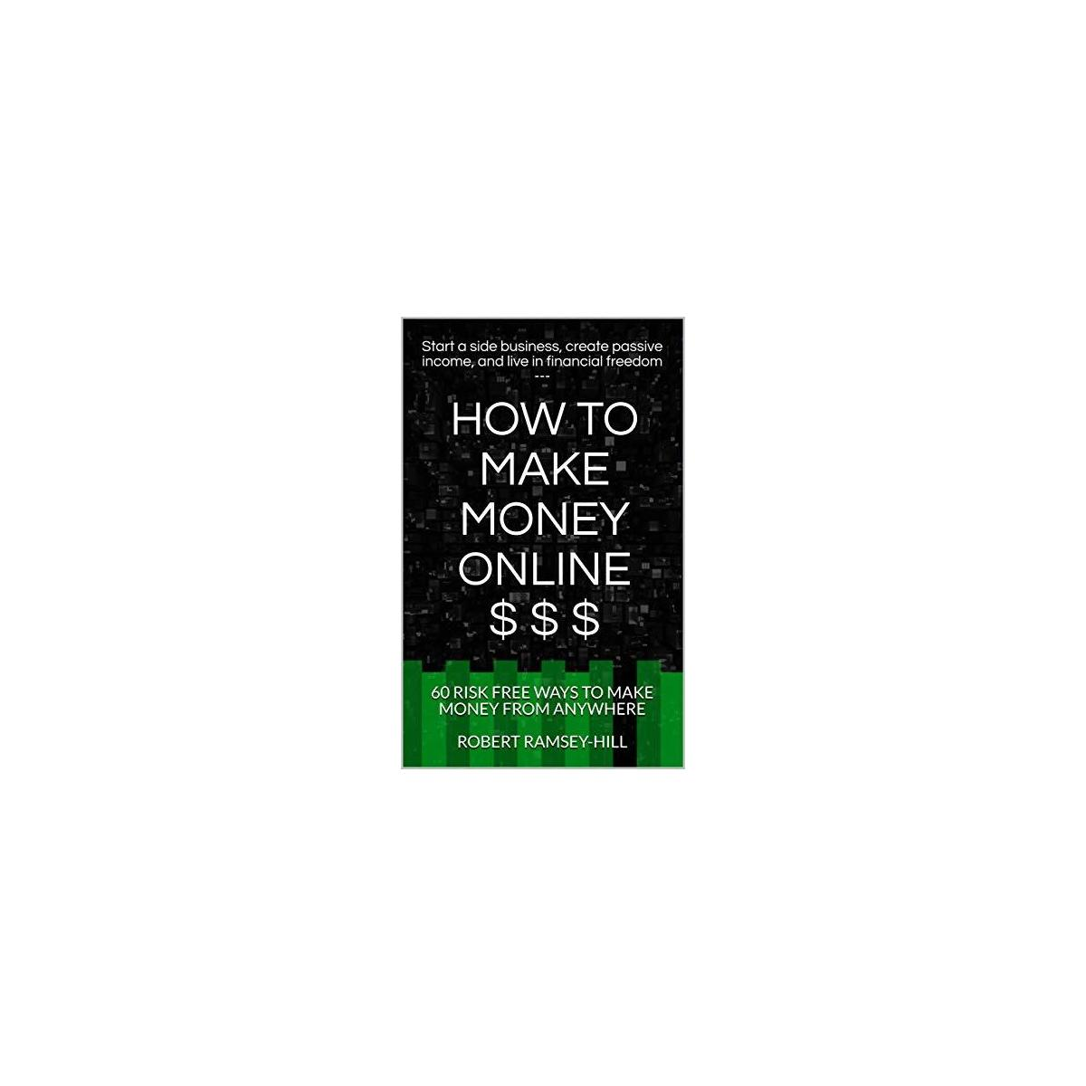 How to Make Money Online - Start a side business, create passive income, and live in financial freedom: 60 risk free ways to make money from anywhere