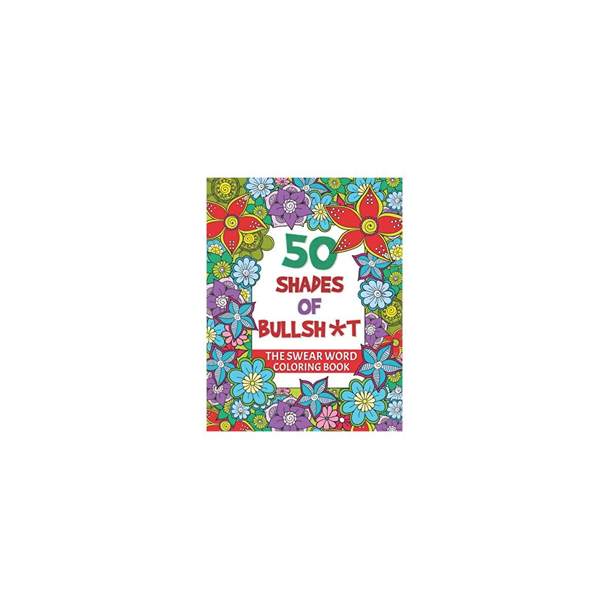 50 Shades Of Bullsht Coloring - The Swear Word Coloring Book: Fucking Adorable Cuss Word Book An Impolite Adult Coloring Book